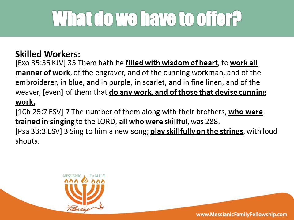 Skilled Workers: [Exo 35:35 KJV] 35 Them hath he filled with wisdom of heart, to work all manner of work, of the engraver, and of the cunning workman, and of the embroiderer, in blue, and in purple, in scarlet, and in fine linen, and of the weaver, [even] of them that do any work, and of those that devise cunning work.
