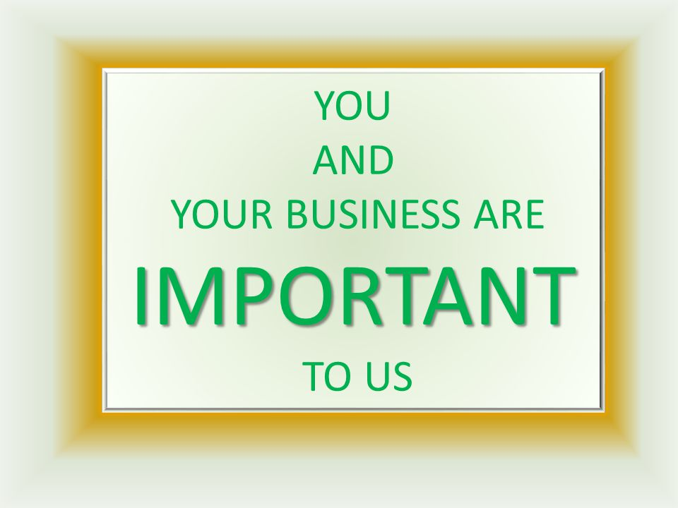 IMPORTANT YOU AND YOUR BUSINESS ARE IMPORTANT TO US