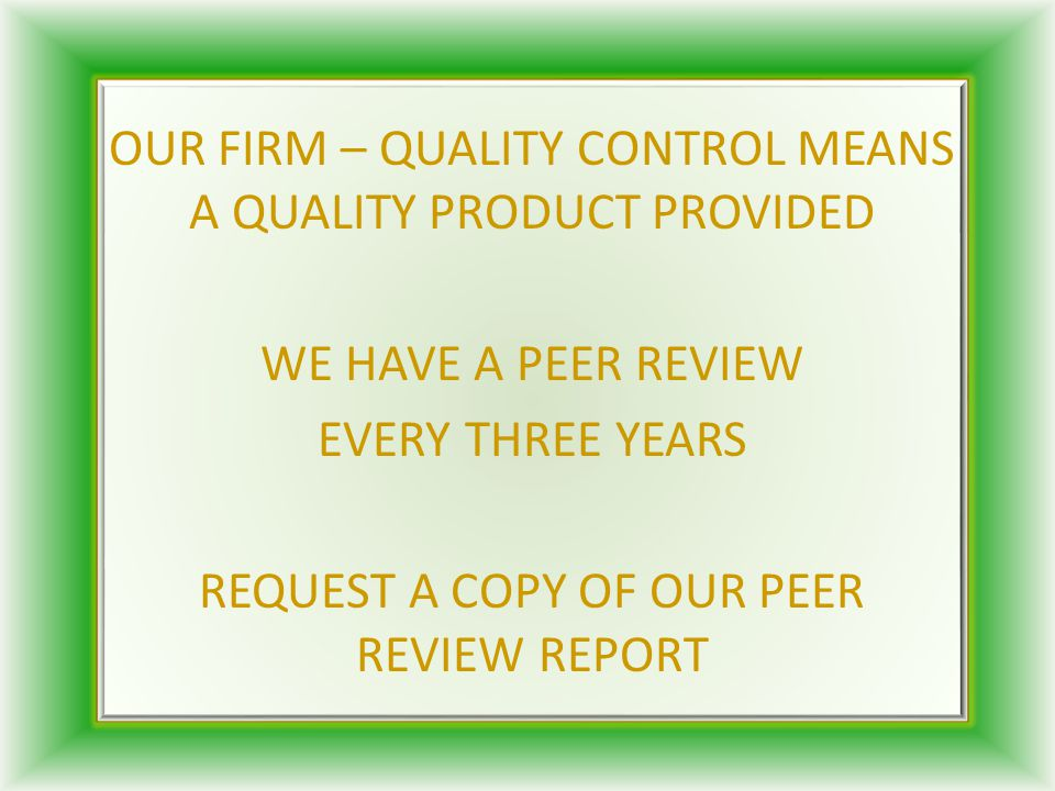 OUR FIRM – QUALITY CONTROL MEANS A QUALITY PRODUCT PROVIDED WE HAVE A PEER REVIEW EVERY THREE YEARS REQUEST A COPY OF OUR PEER REVIEW REPORT