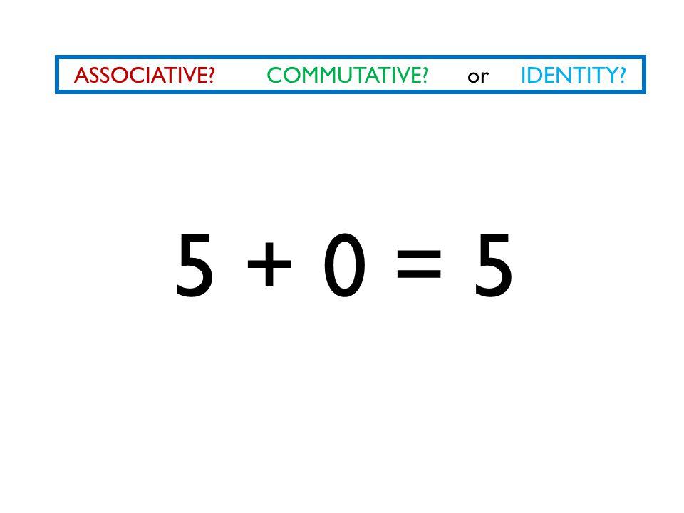 ASSOCIATIVE? COMMUTATIVE? or IDENTITY? 5 + 0 = 5