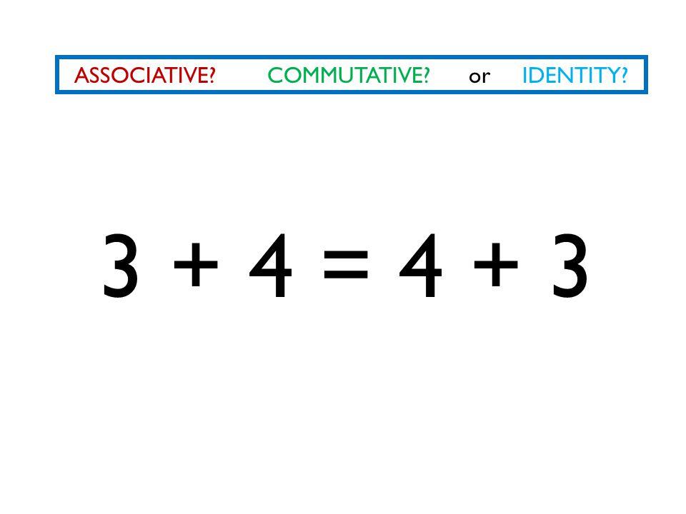ASSOCIATIVE? COMMUTATIVE? or IDENTITY? 3 + 4 = 4 + 3
