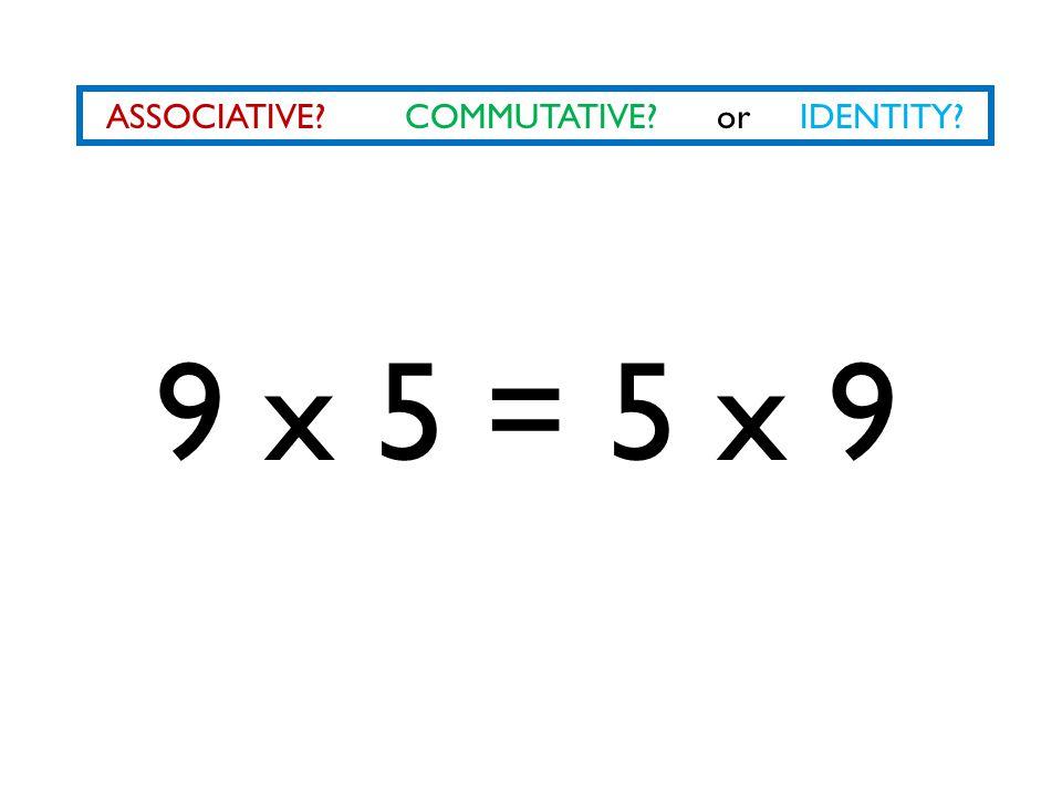ASSOCIATIVE COMMUTATIVE or IDENTITY 9 x 5 = 5 x 9