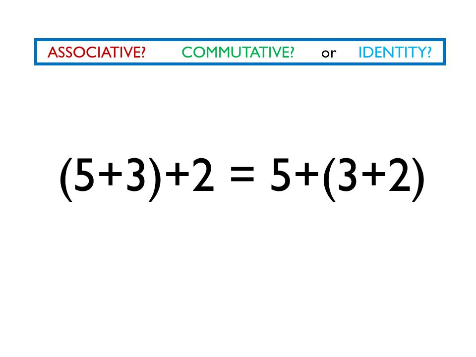 ASSOCIATIVE? COMMUTATIVE? or IDENTITY? (5+3)+2 = 5+(3+2)
