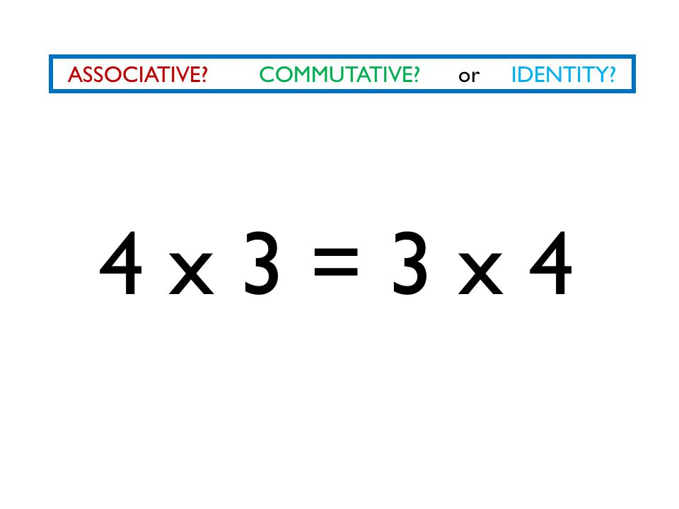 ASSOCIATIVE? COMMUTATIVE? or IDENTITY? 4 x 3 = 3 x 4