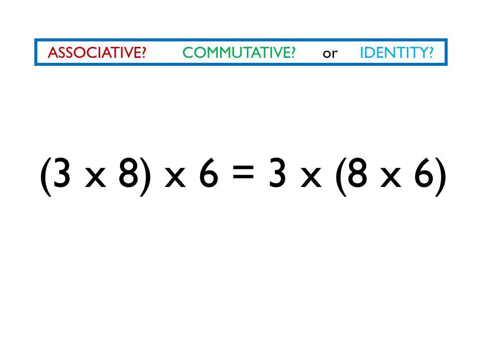 ASSOCIATIVE COMMUTATIVE or IDENTITY (3 x 8) x 6 = 3 x (8 x 6)