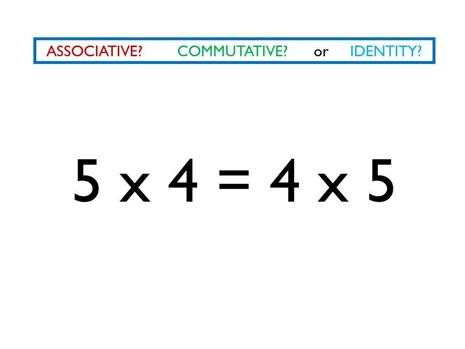 ASSOCIATIVE? COMMUTATIVE? or IDENTITY? 5 x 4 = 4 x 5