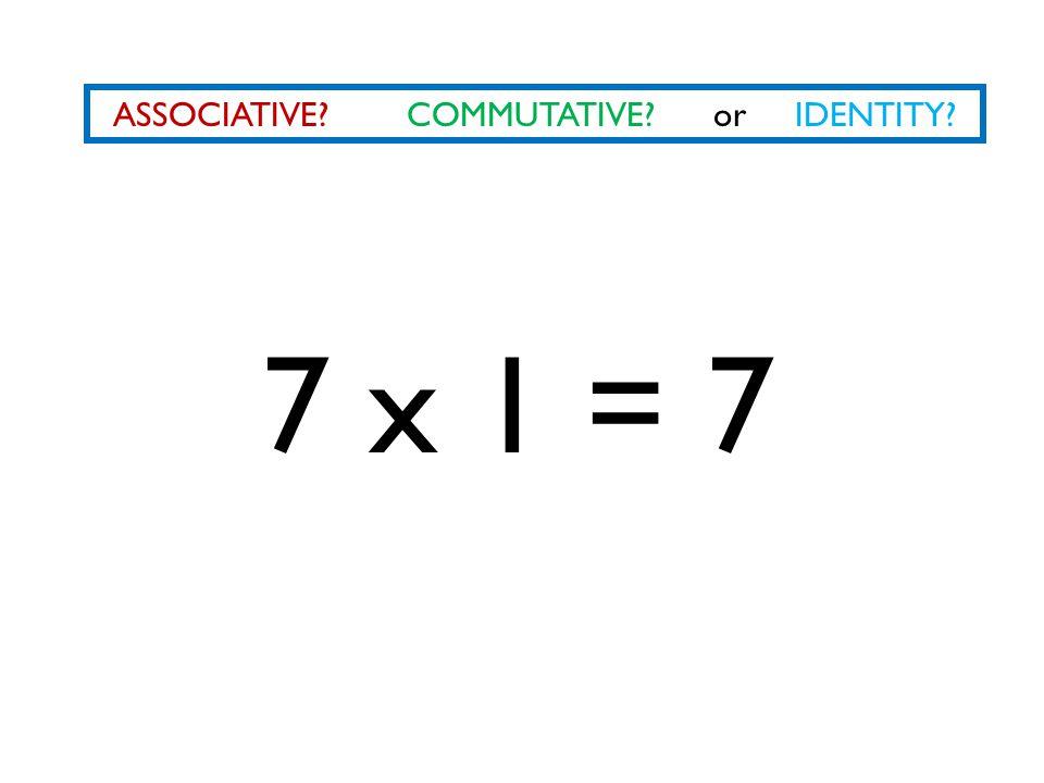 ASSOCIATIVE? COMMUTATIVE? or IDENTITY? 7 x 1 = 7