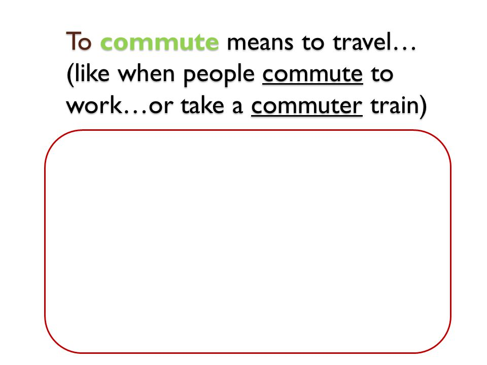 To commute means to travel… (like when people commute to work…or take a commuter train)