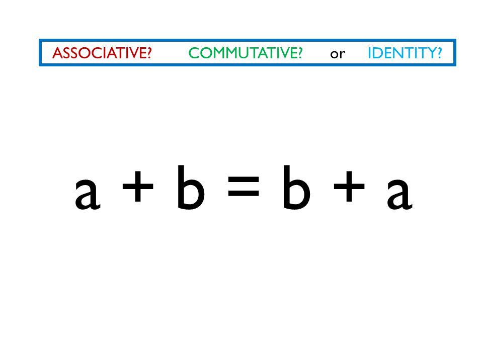 ASSOCIATIVE? COMMUTATIVE? or IDENTITY? a + b = b + a