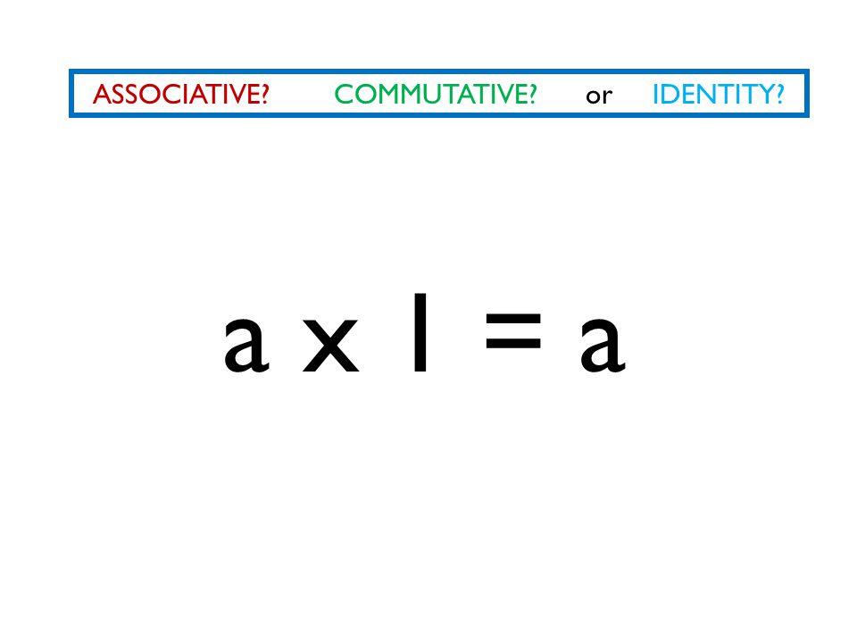 ASSOCIATIVE? COMMUTATIVE? or IDENTITY? a x 1 = a