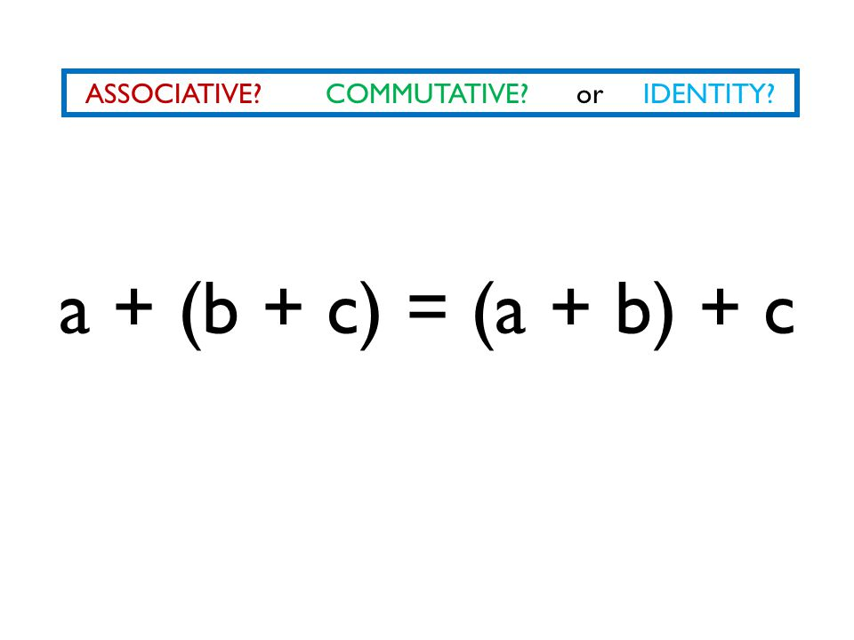 ASSOCIATIVE? COMMUTATIVE? or IDENTITY? a + (b + c) = (a + b) + c