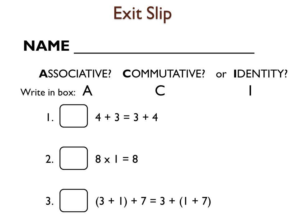 Exit Slip ASSOCIATIVE? COMMUTATIVE? or IDENTITY? 1. 4 + 3 = 3 + 4 2. 8 x 1 = 8 3. (3 + 1) + 7 = 3 + (1 + 7) Write in box: A C I NAME _________________
