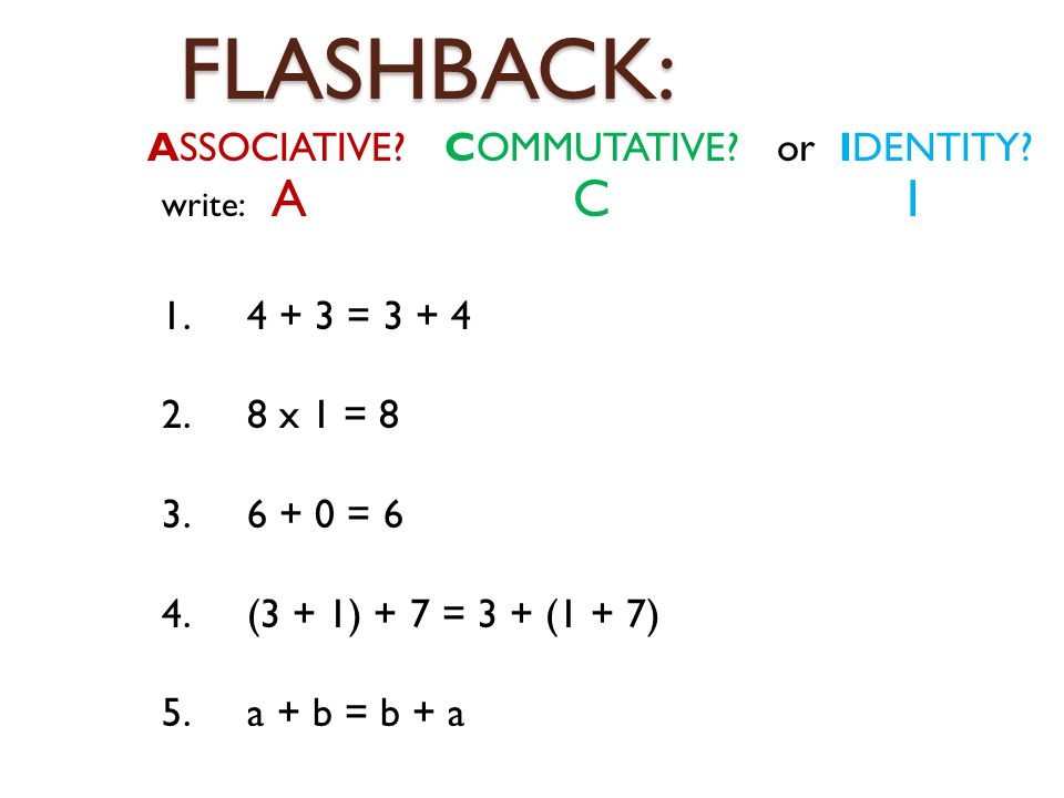 FLASHBACK: ASSOCIATIVE? COMMUTATIVE? or IDENTITY? 1. 4 + 3 = 3 + 4 2. 8 x 1 = 8 3. 6 + 0 = 6 4. (3 + 1) + 7 = 3 + (1 + 7) 5. a + b = b + a write: A C