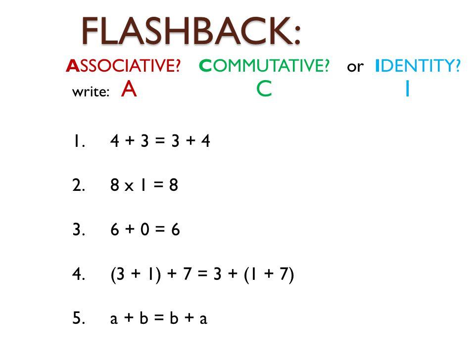 FLASHBACK: ASSOCIATIVE. COMMUTATIVE. or IDENTITY.