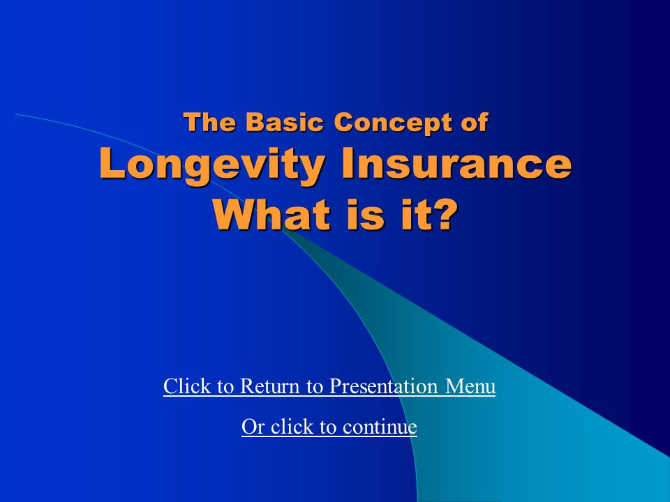 Longevity Insurance Presentation Menu Click on links to view: What is Longevity Insurance? Is Longevity Insurance Valuable? Details of the full longev