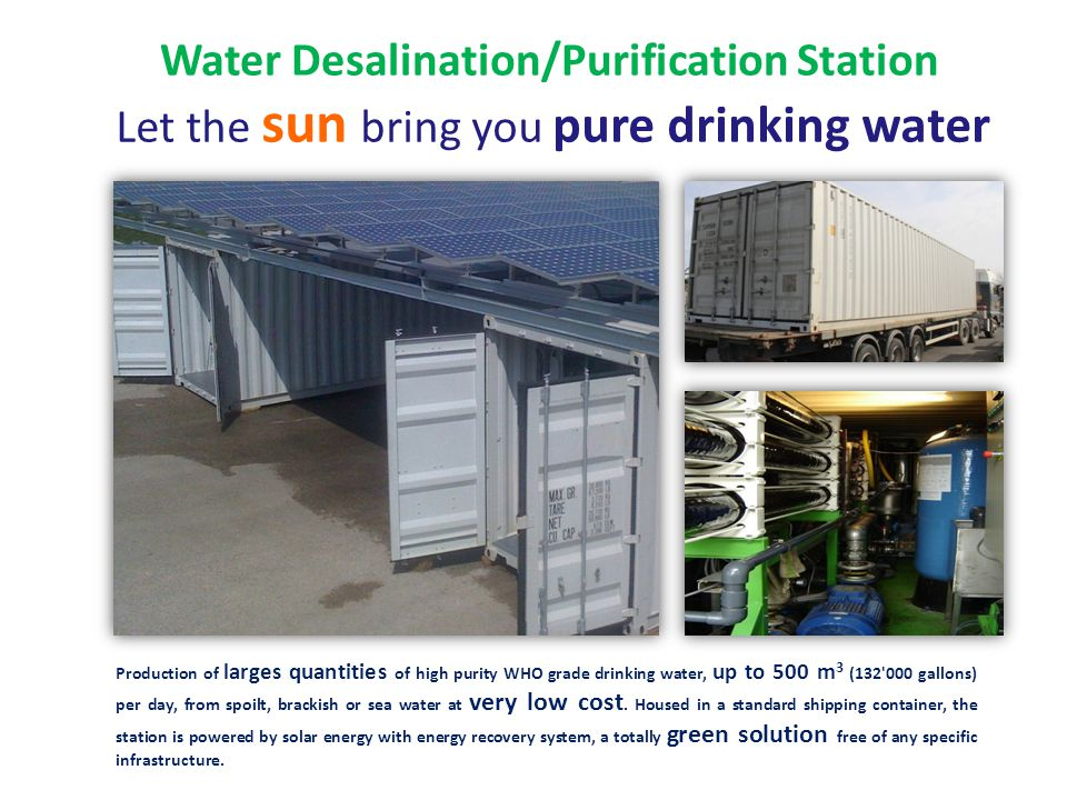 Water Desalination/Purification Station Let the sun bring you pure drinking water Production of larges quantities of high purity WHO grade drinking water, up to 500 m 3 (132 000 gallons) per day, from spoilt, brackish or sea water at very low cost.