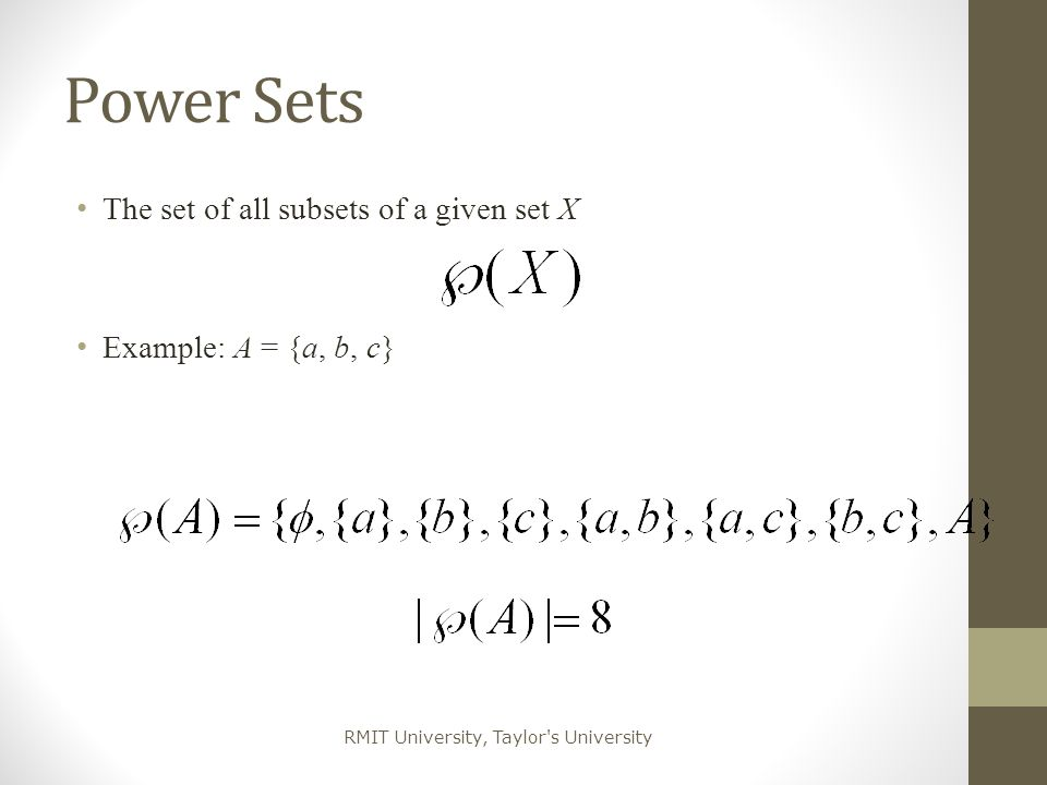 RMIT University, Taylor's University Power Sets T he set of all subsets of a given set X E xample: A = {a, b, c}