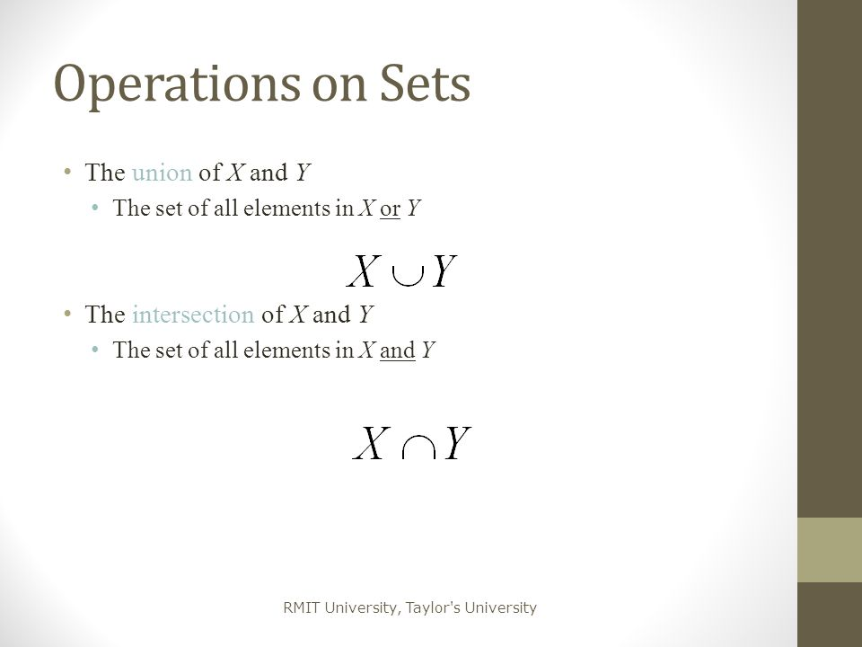 RMIT University, Taylor's University Operations on Sets The union of X and Y The set of all elements in X or Y The intersection of X and Y The set of