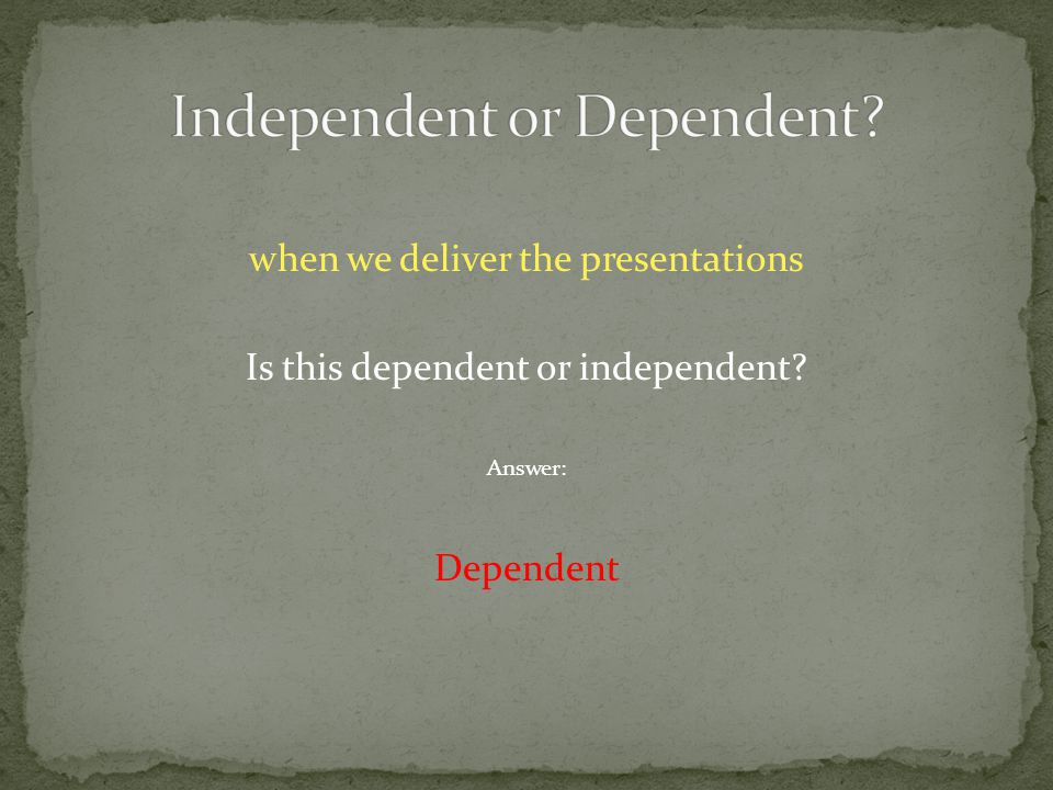 when we deliver the presentations Is this dependent or independent Answer: Dependent