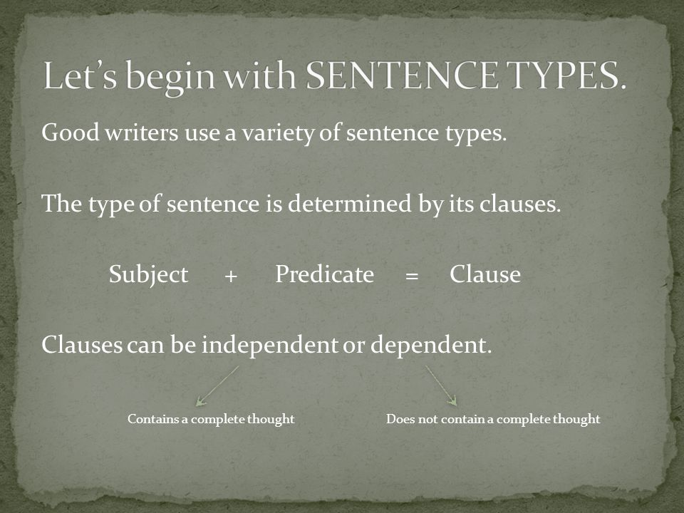 Good writers use a variety of sentence types. The type of sentence is determined by its clauses.