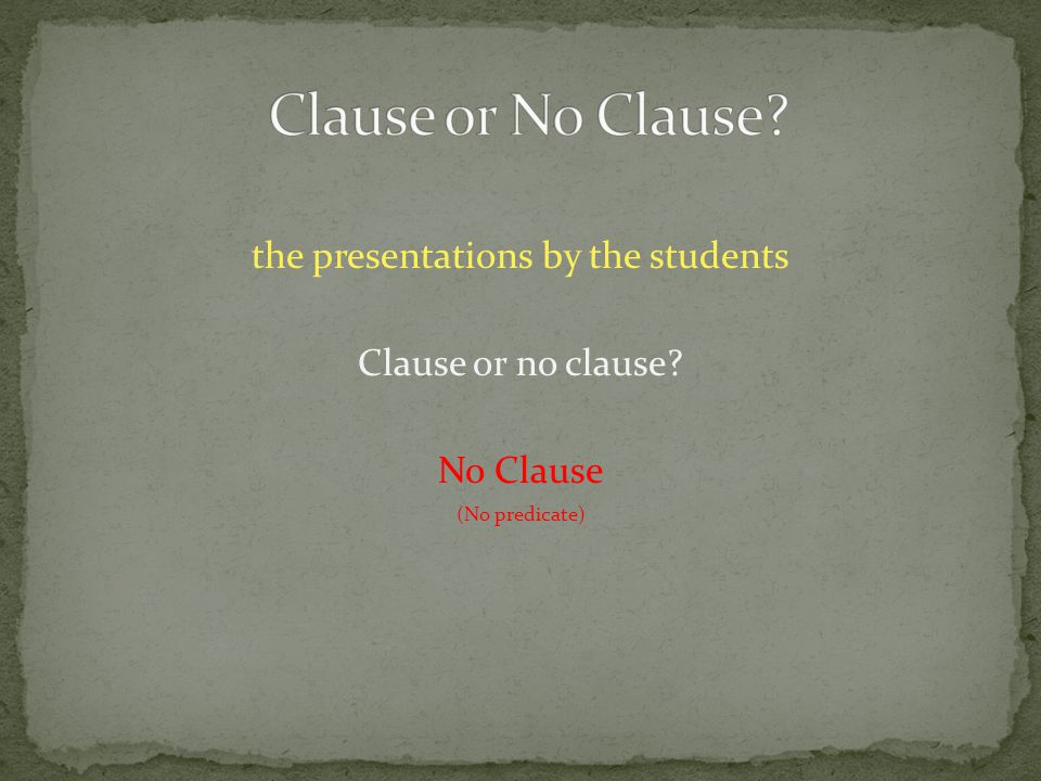 the presentations by the students Clause or no clause No Clause (No predicate)