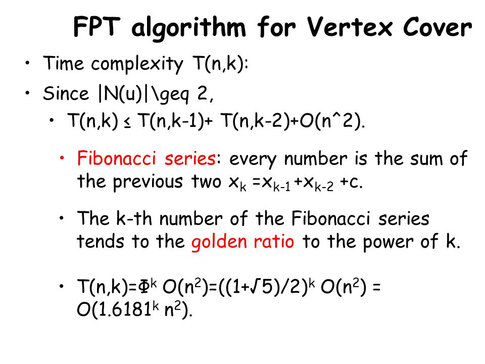 FPT algorithm for Vertex Cover Time complexity T(n,k): Since |N(u)|\geq 2, T(n,k) ≤ T(n,k-1)+ T(n,k-2)+O(n^2).