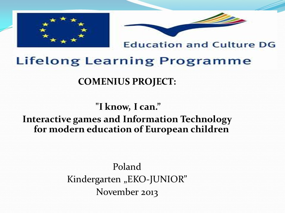 "COMENIUS PROJECT: I know, I can. Interactive games and Information Technology for modern education of European children Poland Kindergarten ""EKO-JUNIOR November 2013"