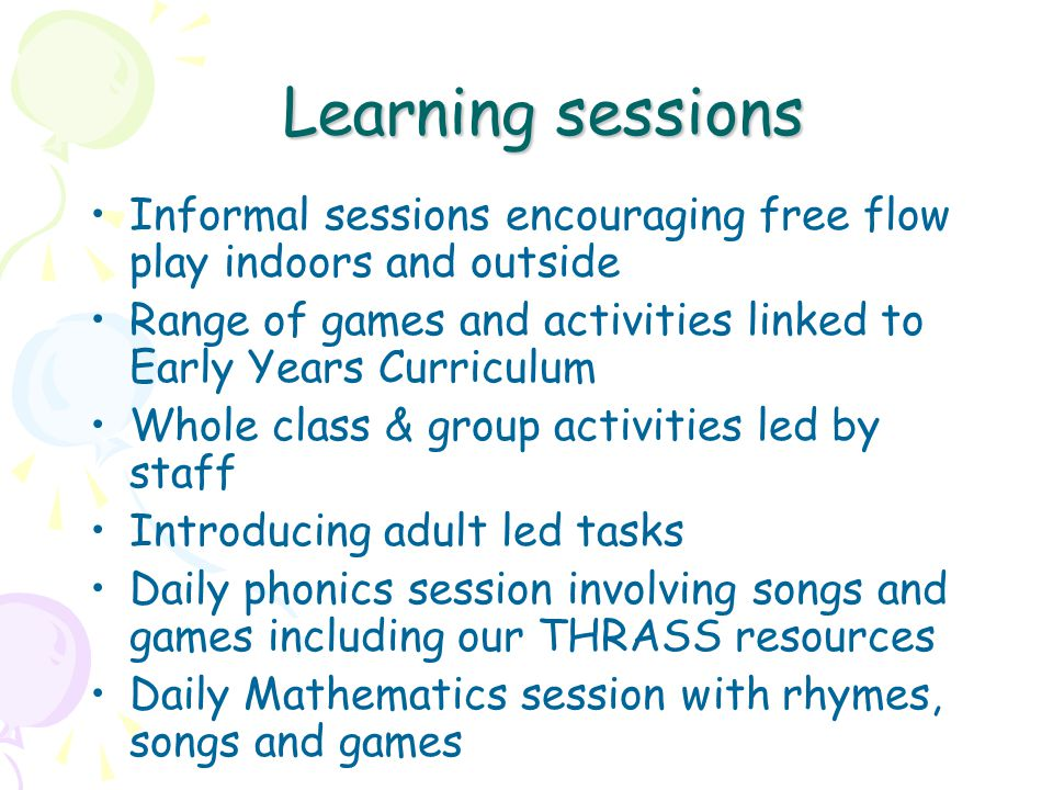 Learning sessions Informal sessions encouraging free flow play indoors and outside Range of games and activities linked to Early Years Curriculum Whole class & group activities led by staff Introducing adult led tasks Daily phonics session involving songs and games including our THRASS resources Daily Mathematics session with rhymes, songs and games