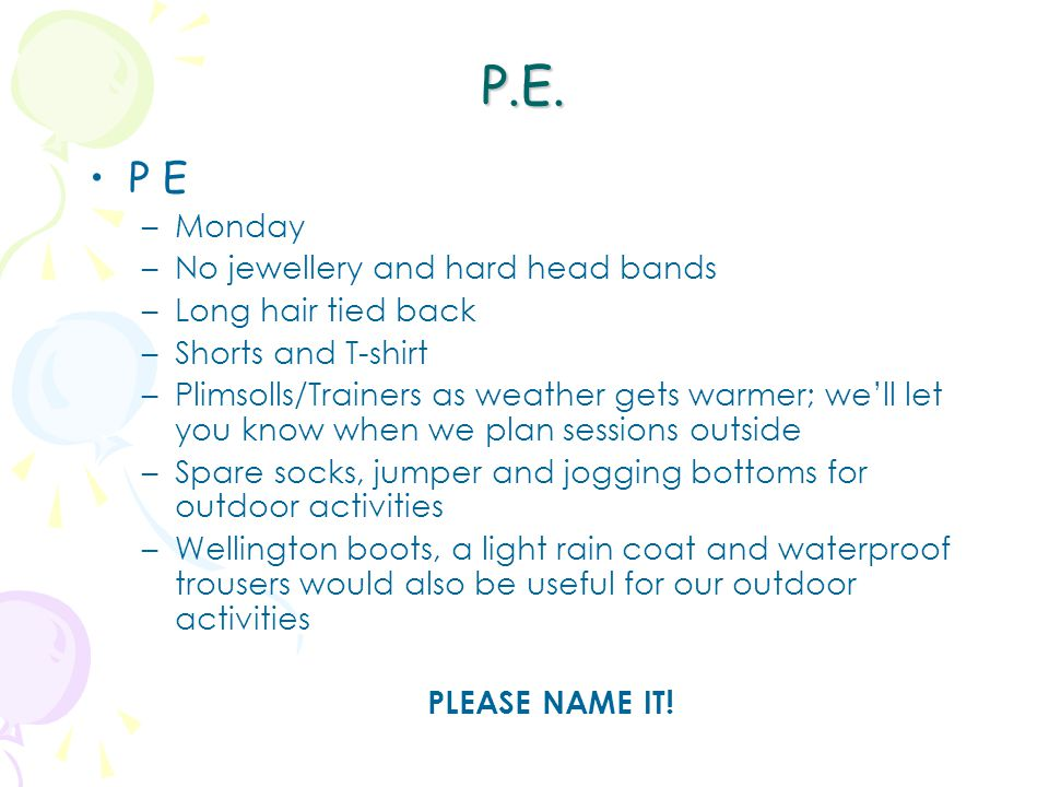 P.E. P E –Monday –No jewellery and hard head bands –Long hair tied back –Shorts and T-shirt –Plimsolls/Trainers as weather gets warmer; we'll let you