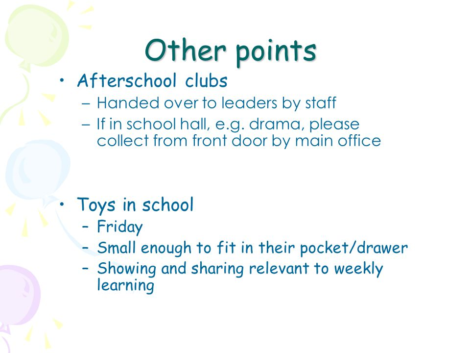 Other points Afterschool clubs –Handed over to leaders by staff –If in school hall, e.g. drama, please collect from front door by main office Toys in