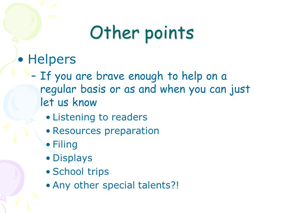 Other points Helpers –If you are brave enough to help on a regular basis or as and when you can just let us know Listening to readers Resources preparation Filing Displays School trips Any other special talents !