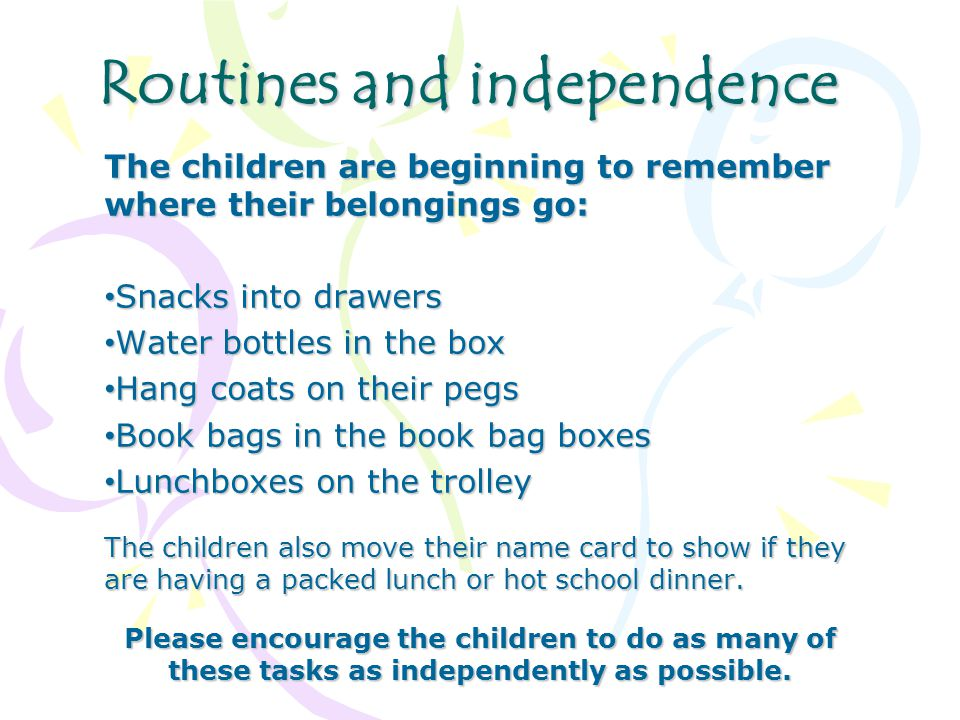 Routines and independence The children are beginning to remember where their belongings go: Snacks into drawers Snacks into drawers Water bottles in the box Water bottles in the box Hang coats on their pegs Hang coats on their pegs Book bags in the book bag boxes Book bags in the book bag boxes Lunchboxes on the trolley Lunchboxes on the trolley The children also move their name card to show if they are having a packed lunch or hot school dinner.