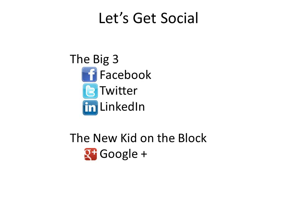 Let's Get Social The Big 3 Facebook Twitter LinkedIn The New Kid on the Block Google +
