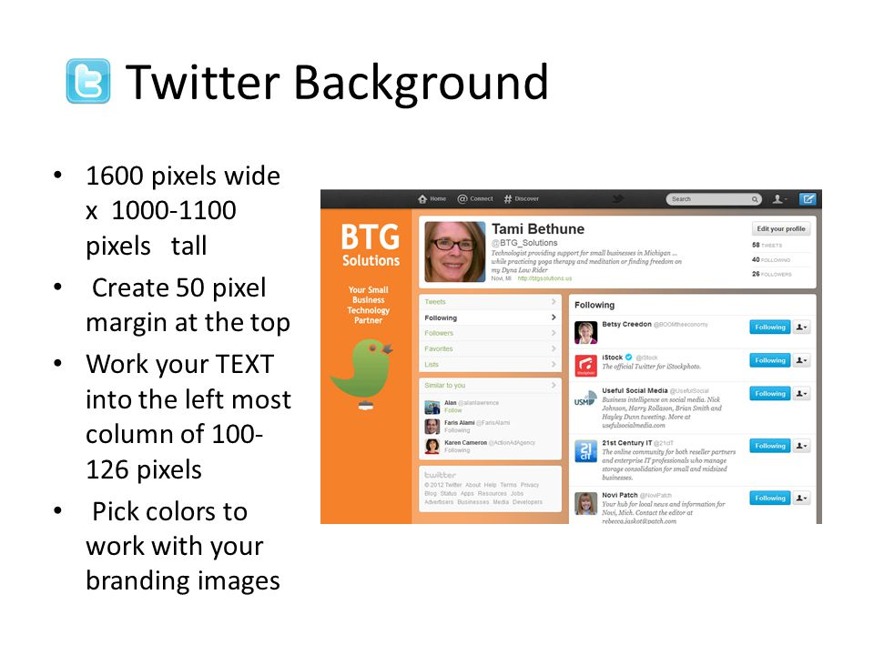 Twitter Background 1600 pixels wide x 1000-1100 pixels tall Create 50 pixel margin at the top Work your TEXT into the left most column of 100- 126 pixels Pick colors to work with your branding images