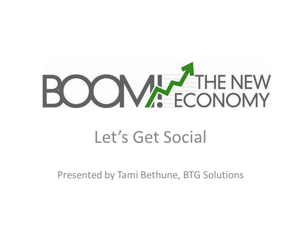 BOOM! The new economy Let's Get Social Presented by Tami Bethune, BTG Solutions