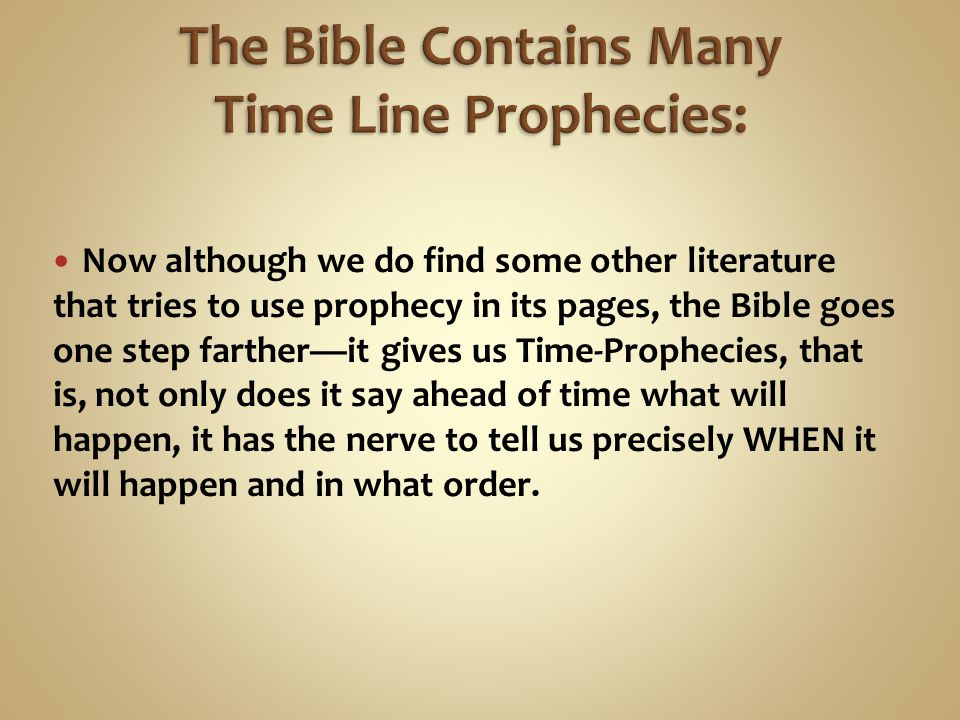 Now although we do find some other literature that tries to use prophecy in its pages, the Bible goes one step farther—it gives us Time-Prophecies, that is, not only does it say ahead of time what will happen, it has the nerve to tell us precisely WHEN it will happen and in what order.