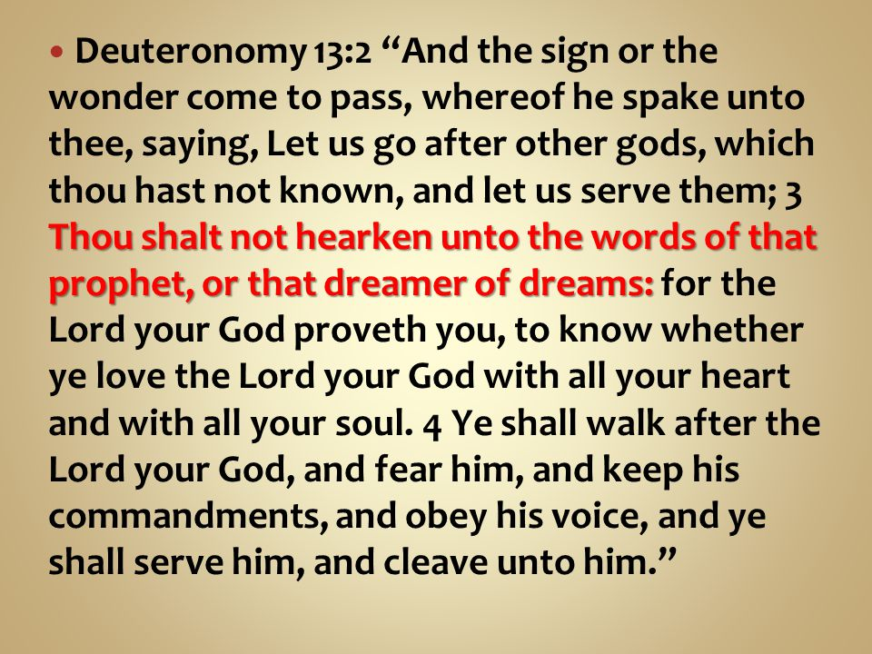 Thou shalt not hearken unto the words of that prophet, or that dreamer of dreams: Deuteronomy 13:2 And the sign or the wonder come to pass, whereof he spake unto thee, saying, Let us go after other gods, which thou hast not known, and let us serve them; 3 Thou shalt not hearken unto the words of that prophet, or that dreamer of dreams: for the Lord your God proveth you, to know whether ye love the Lord your God with all your heart and with all your soul.