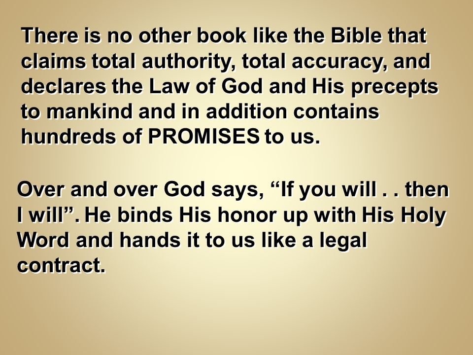 There is no other book like the Bible that claims total authority, total accuracy, and declares the Law of God and His precepts to mankind and in addition contains hundreds of PROMISES to us.