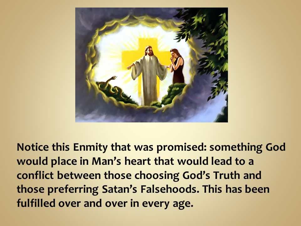 Notice this Enmity that was promised: something God would place in Man's heart that would lead to a conflict between those choosing God's Truth and those preferring Satan's Falsehoods.