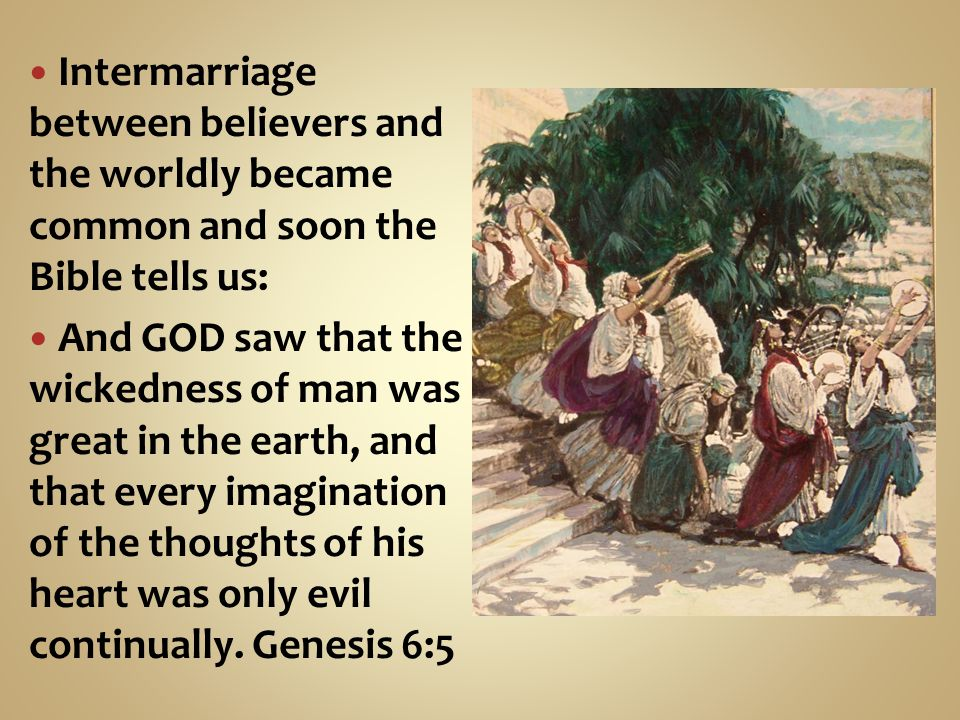 Intermarriage between believers and the worldly became common and soon the Bible tells us: And GOD saw that the wickedness of man was great in the earth, and that every imagination of the thoughts of his heart was only evil continually.
