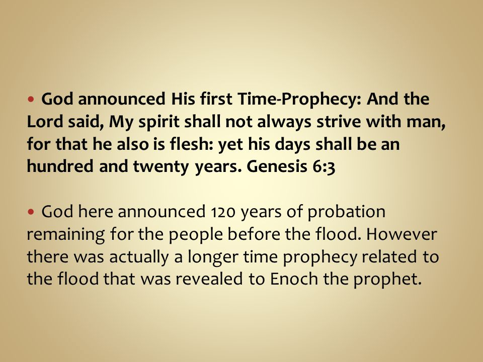 God announced His first Time-Prophecy: And the Lord said, My spirit shall not always strive with man, for that he also is flesh: yet his days shall be an hundred and twenty years.