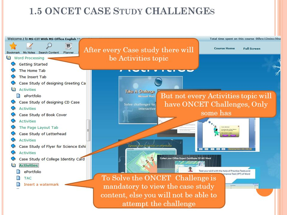 To Solve the ONCET Challenge is mandatory to view the case study content, else you will not be able to attempt the challenge After every Case study there will be Activities topic But not every Activities topic will have ONCET Challenges, Only some has 1.5 ONCET CASE S TUDY CHALLENGE S