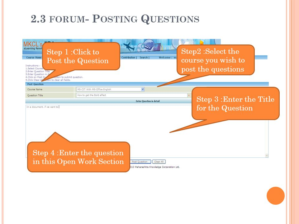 Step2 :Select the course you wish to post the questions Step 1 :Click to Post the Question Step 4 :Enter the question in this Open Work Section Step 3 :Enter the Title for the Question 2.3 FORUM - P OSTING Q UESTIONS