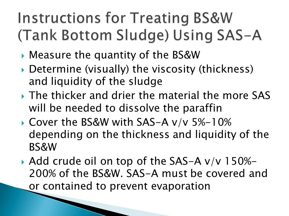  Measure the quantity of the BS&W  Determine (visually) the viscosity (thickness) and liquidity of the sludge  The thicker and drier the material the more SAS will be needed to dissolve the paraffin  Cover the BS&W with SAS-A v/v 5%-10% depending on the thickness and liquidity of the BS&W  Add crude oil on top of the SAS-A v/v 150%- 200% of the BS&W.