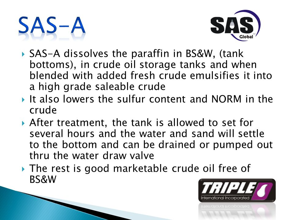  SAS-A dissolves the paraffin in BS&W, (tank bottoms), in crude oil storage tanks and when blended with added fresh crude emulsifies it into a high grade saleable crude  It also lowers the sulfur content and NORM in the crude  After treatment, the tank is allowed to set for several hours and the water and sand will settle to the bottom and can be drained or pumped out thru the water draw valve  The rest is good marketable crude oil free of BS&W