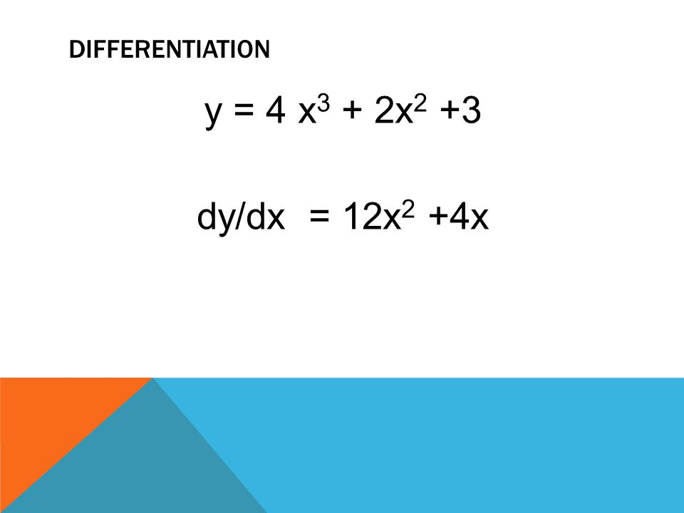 DIFFERENTIATION y = 4 x 3 + 2x 2 +3 dy/dx = 12x 2 +4x
