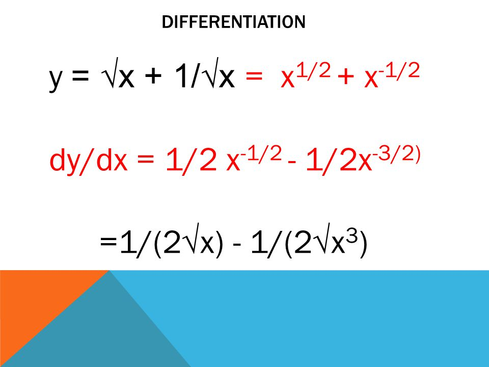 DIFFERENTIATION y = √x + 1/√x = x 1/2 + x -1/2 dy/dx = 1/2 x -1/2 - 1/2x -3/2) =1/(2√x) - 1/(2√x 3 )