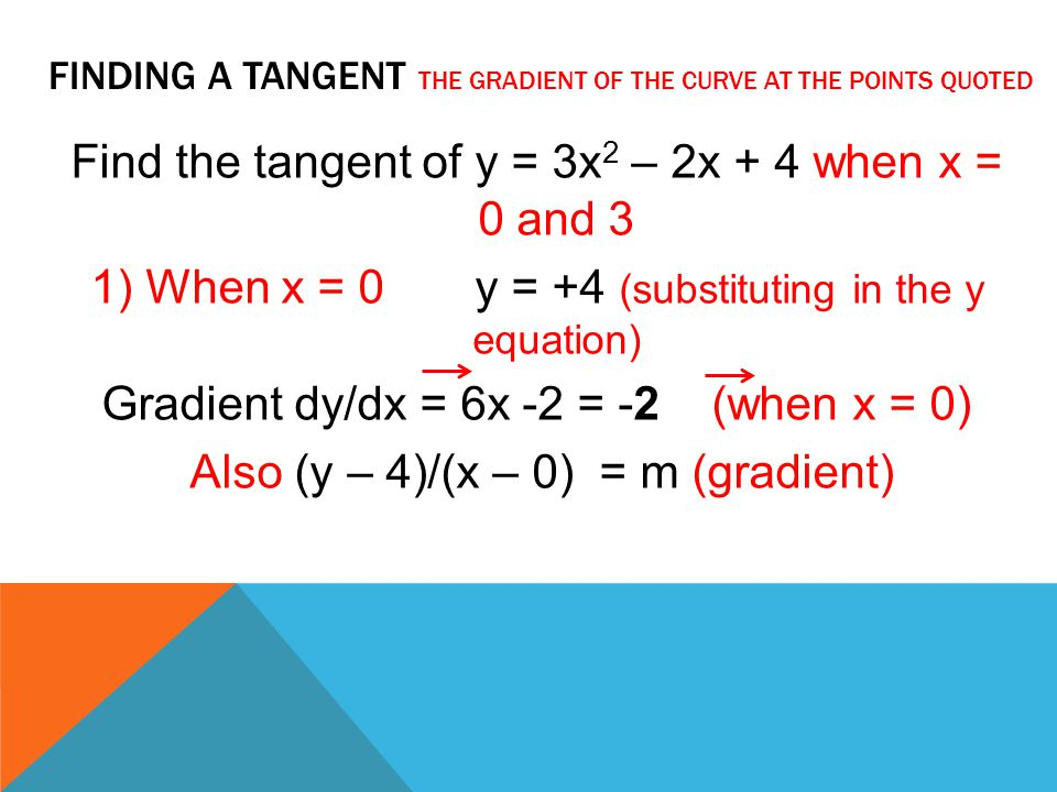 FINDING A TANGENT THE GRADIENT OF THE CURVE AT THE POINTS QUOTED Find the tangent of y = 3x 2 – 2x + 4 when x = 0 and 3 1) When x = 0 y = +4 (substitu