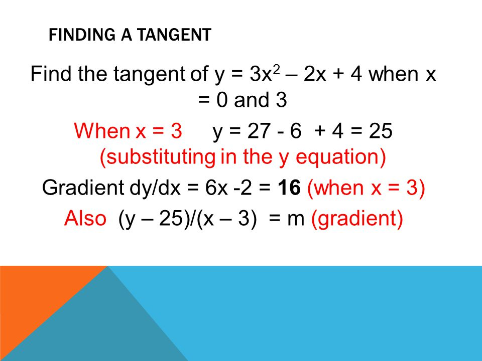 FINDING A TANGENT Find the tangent of y = 3x 2 – 2x + 4 when x = 0 and 3 When x = 3 y = 27 - 6 + 4 = 25 (substituting in the y equation) Gradient dy/d