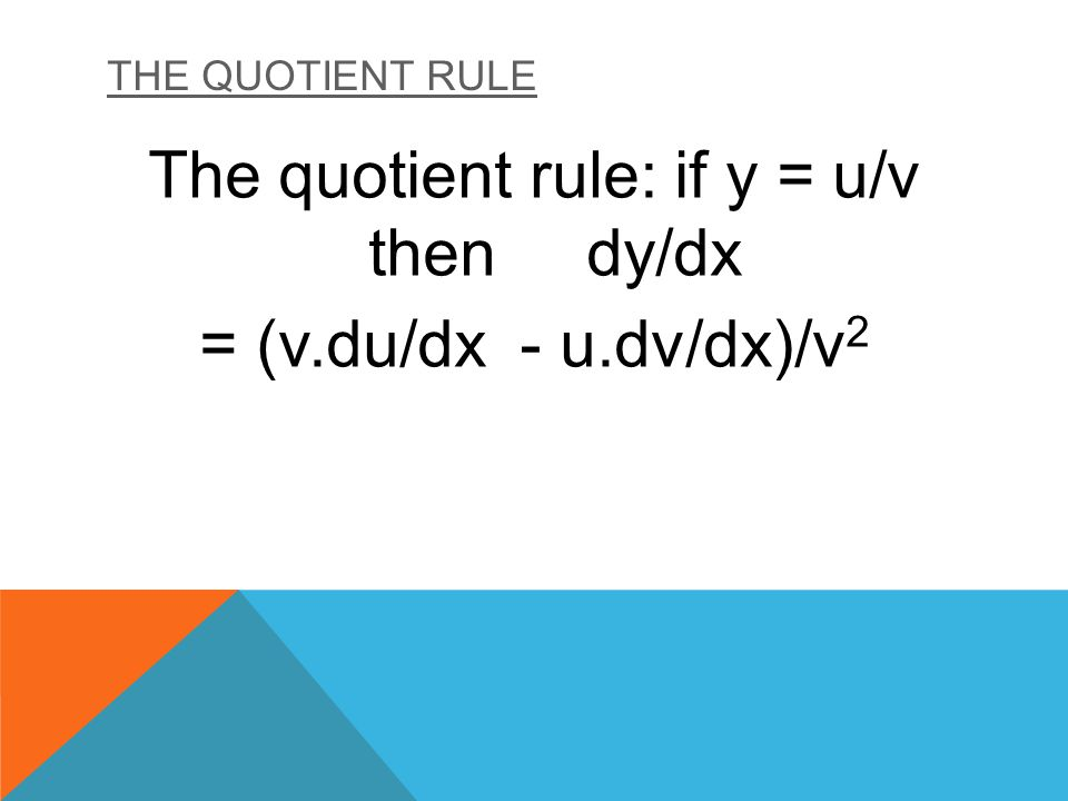 THE QUOTIENT RULE The quotient rule: if y = u/v then dy/dx = (v.du/dx - u.dv/dx)/v 2